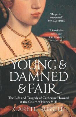 Young and Damned and Fair: The Life and Tragedy of Catherine Howard at the
