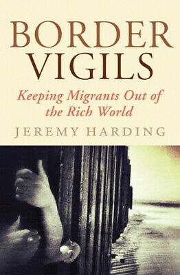 Border Vigils: Keeping Migrants Out of the Rich World by Jeremy Harding.