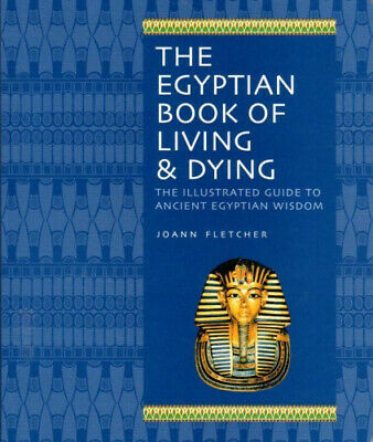 The Egyptian Book of Living & Dying: The Illustrated Guide to Ancient Egyptian