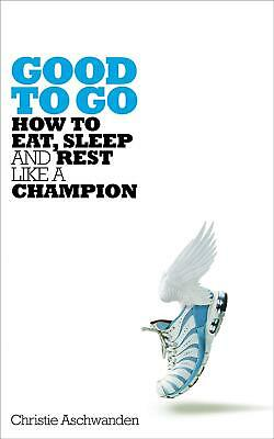 Good to Go: How to Eat, Sleep and Rest Like a Champion by Christie Aschwanden