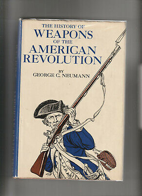 THE HISTORY OF WEAPONS OF THE AMERICAN REVOLUTION. By George C. Newmann
