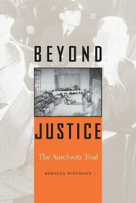 Beyond Justice: The Auschwitz Trial by Wittmann, Rebecca.