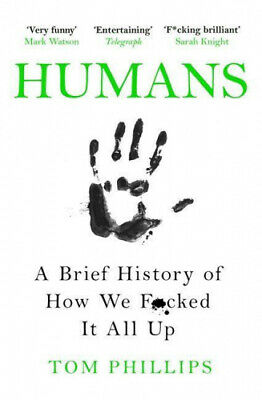 Humans: A Brief History of How We F*cked It All Up by Tom Phillips.