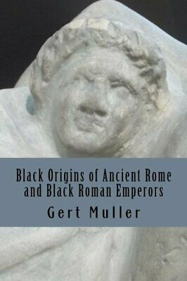 BLACK ORIGINS OF ANCIENT ROME AND BLACK ROMAN EMPERORS By Gert Muller EXCELLENT