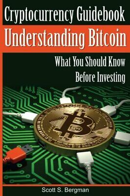 CRYPTOCURRENCY GUIDEBOOK UNDERSTANDING BITCOIN: WHAT YOU SHOULD By Scott S. NEW