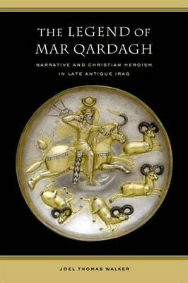 LEGEND OF MAR QARDAGH: NARRATIVE AND CHRISTIAN HEROISM IN LATE By Joel Walker