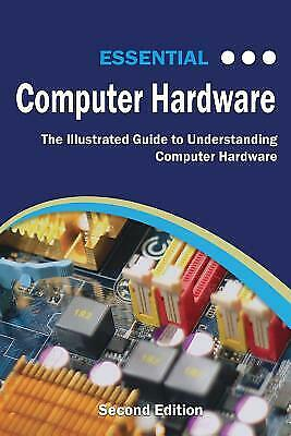Essential Computer Hardware: The Illustrated Guide to Understanding Compute...