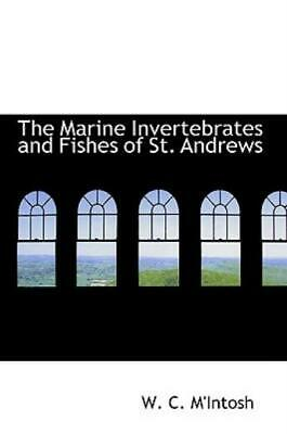 The Marine Invertebrates and Fishes of St Andrews by W. C. M'Intosh (2009,...