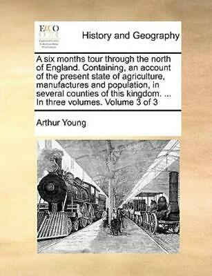 A Six Months Tour Through the North of England Containing, an Account of the...