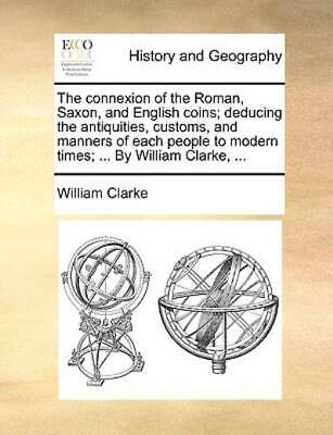The Connexion of the Roman, Saxon, and English Coins; Deducing the...
