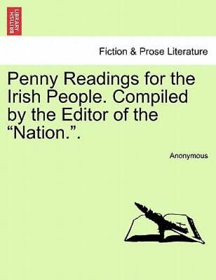 Penny Readings for the Irish People Compiled by the Editor of the Nation by...