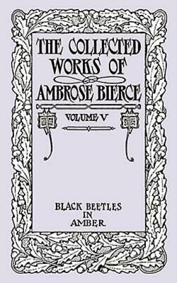 The Collected Works of Ambrose Bierce : Black Beetles in Amber by Ambrose...