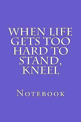 When Life Gets Too Hard to Stand, Kneel: Notebook