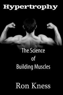 Hypertrophy - the Science of Building Muscle : Discover the Secrets to Muscle...
