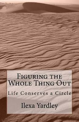 Figuring the Whole Thing Out : Life Conserves a Circle by Ilexa Yardley...