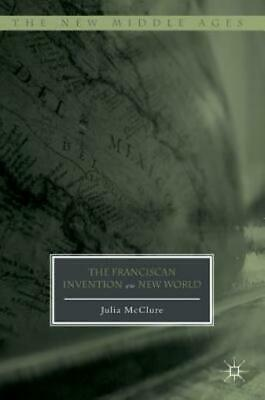 The New Middle Ages: The Franciscan Invention of the New World by Julia...