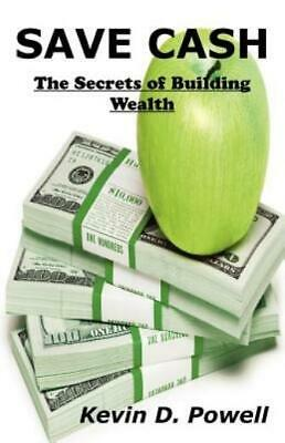 Save Cash : The Secrets of Building Wealth by Kevin D. Powell (2012, Paperback)