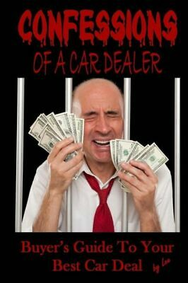 Confessions of a Car Dealer : Buyer's Guide to Your Best Car Deal by Lee...