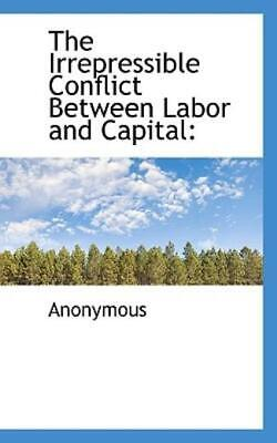 The Irrepressible Conflict Between Labor and Capital by Anonymous (2009,...