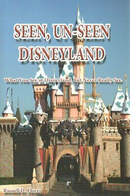 SEEN, UN-SEEN DISNEYLAND: WHAT YOU SEE AT DISNEYLAND, BUT By Russell D. NEW