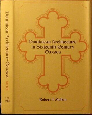 DOMINICAN ARCHITECTURE IN 16TH CENTURY OAXACA By Robert James Mullen - Hardcover