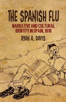 The Spanish Flu : Narrative and Cultural Identity in Spain 1918 by Ryan A....