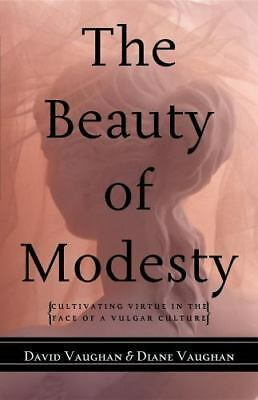 The Beauty of Modesty : Cultivating Virtue in the Face of a Vulgar Culture by...