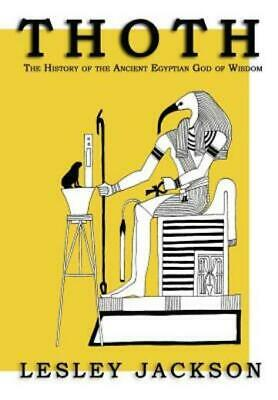 Thoth : The History of the Ancient Egyptian God of Wisdom by Lesley Jackson...