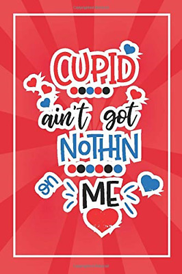 Cupid Ain't Got Nothin Me: Perfect Valentines Day Gift Lined Notebook / Day Cute