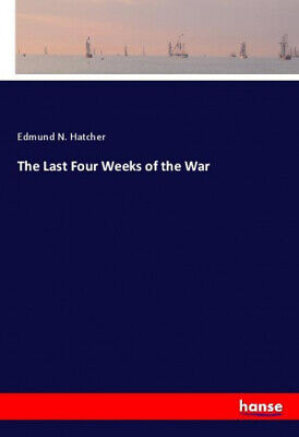 The Last Four Weeks of the War by Hatcher, Edmund N..