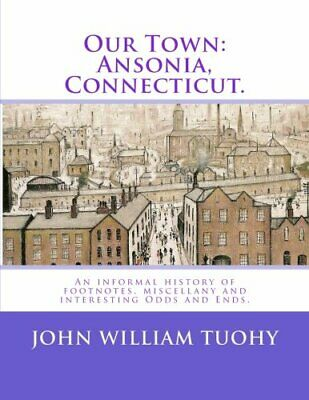 OUR TOWN:ANSONIA, CONNECTICUT.: AN INFORMAL HISTORY OF By John William Tuohy NEW