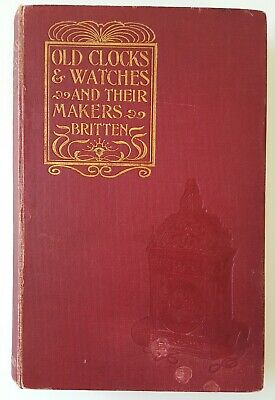 Old Clocks & Watches and their Makers,Frederick James Britten, 1899