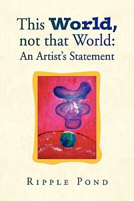 This World, Not That World: An Artist's Statement by Ripple Pond.