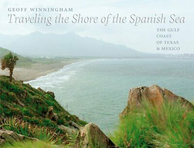 TRAVELING SHORE OF SPANISH SEA: GULF COAST OF TEXAS AND By Geoff Winningham