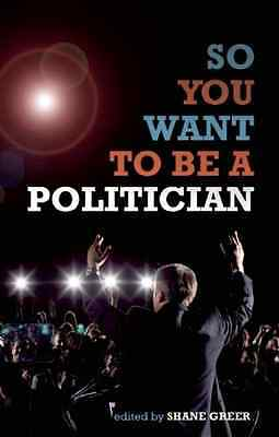 So You Want to Be a Politician - Paperback NEW Shane Greer 2010-04-06