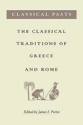 Classical Pasts: The Classical Traditions of Greece & Rome: The Classical Tradit