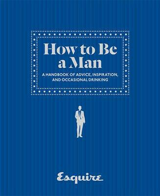 How to Be a Man: A Handbook of Advice, Inspiration, and Occasional Drinking by E