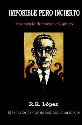 NEW Imposible Pero Incierto: Una Novela de Horror Co[s]mico by R.R. Lopez Paperb