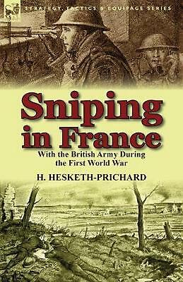 Sniping in France: With the British Army During the First World War by H. Hesket