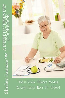 NEW A Diabetic Friendly Cookbook: You Can Have Your Cake and Eat It Too! by Shir