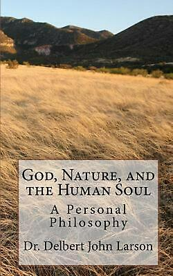 God, Nature, and the Human Soul: A Personal Philosophy by Dr Delbert John Larson