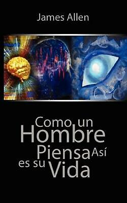 Como Un Hombre Piensa Asi Es Su Vida / As a Man Thinketh by James Allen (Spanish