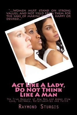 NEW ACT Like a Lady, Do Not Think Like a Man: The True Measure of How Men and Wo