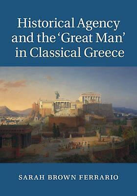 Historical Agency and the `great Man' in Classical Greece by Sarah Brown Ferrari