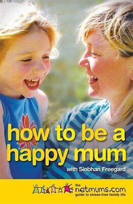 How to be a Happy Mum: The Netmums Guide to Stress-free ... by Netmums Paperback