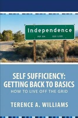 Self Sufficiency: Getting Back to Basics: How to Live Off the Grid 9781628844771