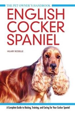 English Cocker Spaniel: A Complete Guide to Raising, Training and Caring for...