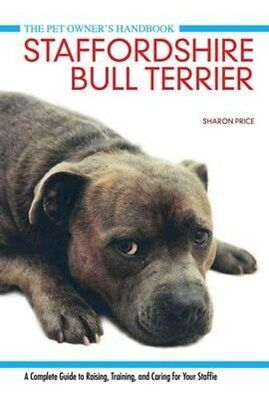 Staffordshire Bull Terrier: A Complete Guide to Raising, Training and Caring...