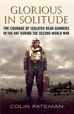 Glorious in Solitude: The Courage of Isolated Rear Gunners in the RAF During...