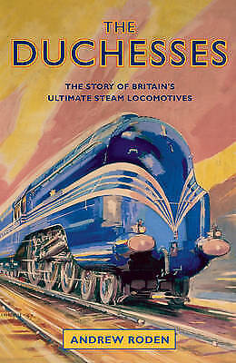 The Duchesses: The Story of Britain's Ultimate Steam Locomotives, Roden, Andrew,